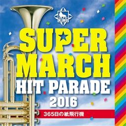 キング スーパー・マーチ ヒット・パレード2016 ~365日の紙飛行機~