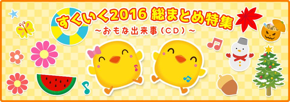 特集【2016年12月号】:すくいく2016 総まとめ特集~おもな出来事(CD)~