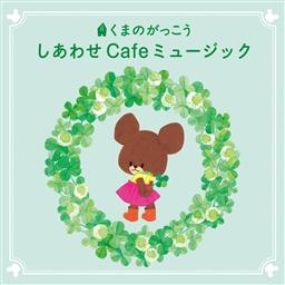 くまのがっこう しあわせ Cafeミュージック