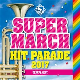 キング・スーパー・マーチ ヒット・パレード2017~花束を君に