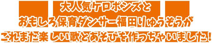 大人気ケロポンズとおもしろ保育ダンサー福田りゅうぞうがこれまた楽しい歌とあそびを作っちゃいました!
