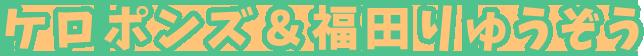 ケロポンズ&福田りゅうぞう