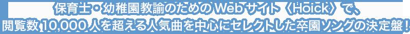 保育士・幼稚園教諭のためのWebサイト〈Hoick〉で、閲覧数10,000人を超える人気曲を中心にセレクトした卒園ソングの決定盤!