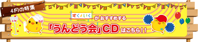 特集【2019年4月号】:2019年すくいくがおすすめする「うんどう会」CDはこちら!!